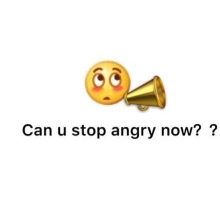 Can u stop angry now?